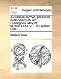 A visitation sermon, preached in All-Saint's church, Huntingdon, May VI, M.DCC.LXXXIV. ... By William Cole, ...