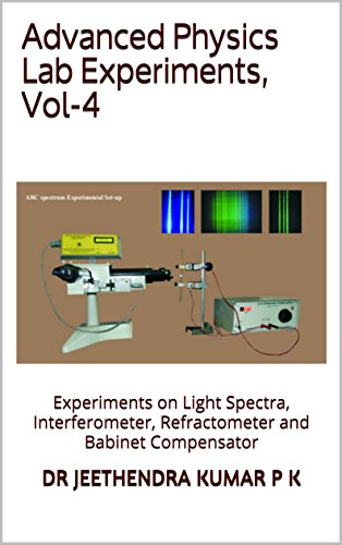 Advanced Physics Lab Experiments, Vol-4: Experiments on Light Spectra, Interferometer, Refractometer and Babinet Compensator (English Edition)