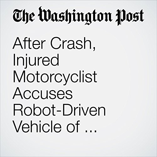 After Crash, Injured Motorcyclist Accuses Robot-Driven Vehicle of 'Negligent Driving' copertina