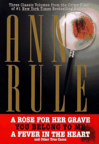 THREE CLASSIC VOLUMES FROM THE CRIME FILES OF ANNE RULE: A Rose for Her Grave/You Belong to Me/Fever in the Heart