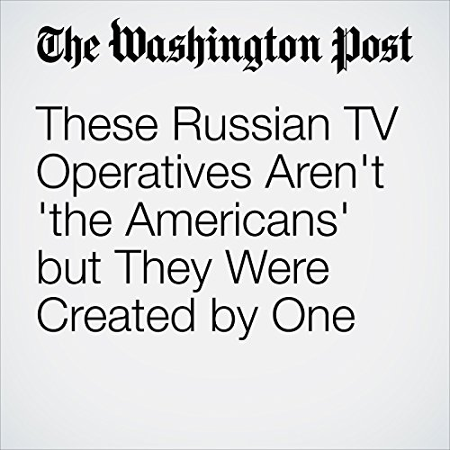 These Russian TV Operatives Aren't 'The Americans' but They Were Created by One copertina