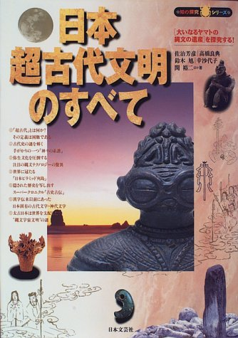 日本超古代文明のすべて―「大いなるヤマトの縄文の遺産」を探究する! (知の探究シリーズ)
