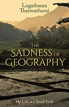 The Sadness of Geography: My Life as a Tamil Exile by [Logathasan Tharmathurai]