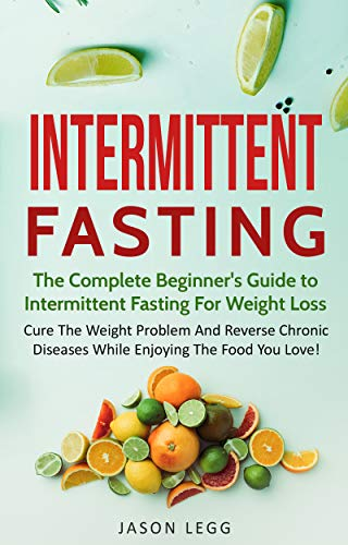 Intermittent Fasting: The Complete Beginner's Guide To Intermittent Fasting For Weight Loss: Cure The Weight Problem And Reverse Chronic Diseases While Enjoying The Food You Love by [Jason Legg]