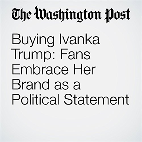 Buying Ivanka Trump: Fans Embrace Her Brand as a Political Statement copertina