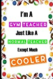 I'm A Gym Teacher Just Like A Normal Teacher Except Much Cooler: Teacher Appreciation College Ruled 6x9 120 Pages Composition Notebook