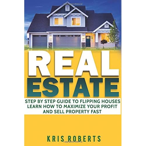 Real Estate: Step By Step Guide To Flipping Houses Learn How To Maximize Profit And Sell Property Fast.