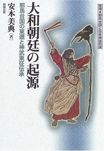 大和朝廷の起源―邪馬台国の東遷と神武東征伝承 推理・邪馬台国と日本神話の謎