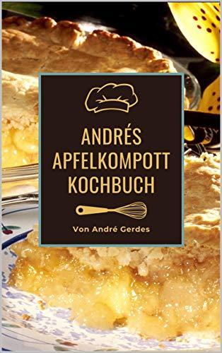 Andrés Apfelkompott Kochbuch: Das Apfelhandbuch für Kompott, Mus und Kuchen. Fruchtig süße Rezepte nach französischer Art