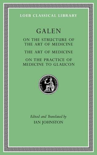 Galen: On the Constitution of the Art of Medicine. The Art of Medicine. A Method of Medicine to Glaucon (Loeb Classical Library)