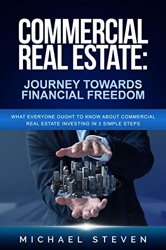 Commercial Real Estate: Journey Towards Financial Freedom: What Everyone Ought To Know About Commercial Real Estate Investing in 3 Simple Steps by Steven, Michael