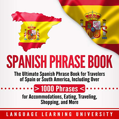 Spanish Phrase Book: The Ultimate Spanish Phrase Book for Travelers of Spain or South America, Including over 1000 Phrases for Accommodations, Eating, Traveling, Shopping, and More audiobook cover art