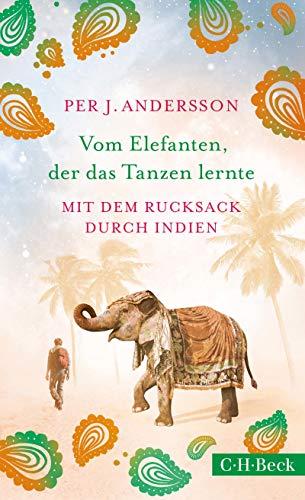Vom Elefanten, der das Tanzen lernte: Mit dem Rucksack durch Indien (Beck Paperback 6334)