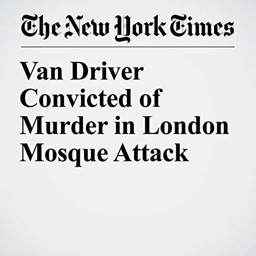 Van Driver Convicted of Murder in London Mosque Attack copertina