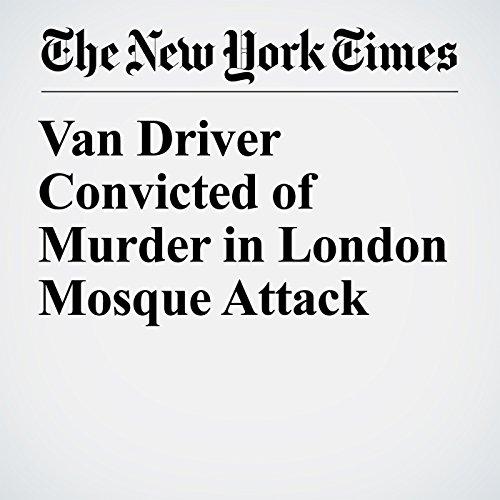 Van Driver Convicted of Murder in London Mosque Attack copertina