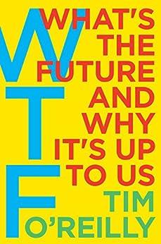 WTF?: What's the Future and Why It's Up to Us by [Tim O'Reilly]