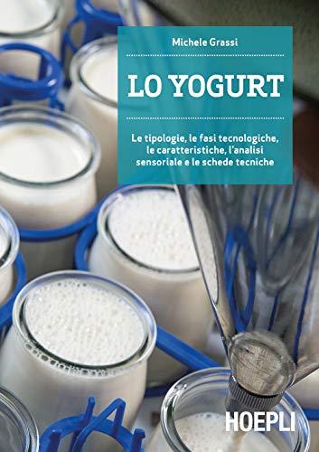 Lo yogurt. Le tipologie, le fasi tecnologiche, le caratteristiche, lanalisi sensoriale e le schede tecniche