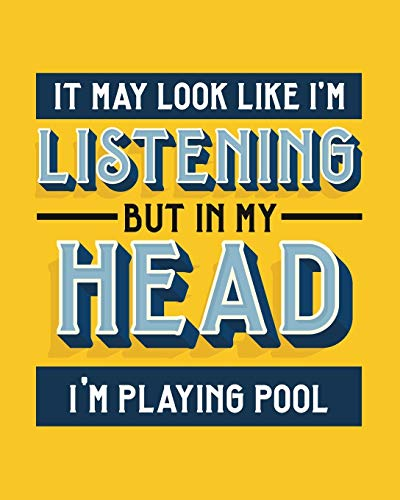 It May Look Like I'm Listening, but in My Head I'm Playing Pool: Billiards Gift for People Who Love Playing Pool - Funny Blank Lined Journal or Notebook