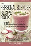 The Personal Blender Recipe Book: 100+ Personal Blender Smoothies That You Can Use for Good Health &...