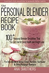 The Personal Blender Recipe Book: 100+ Personal Blender Smoothies That You Can Use for Good Health & Weight Loss - For Breville Blend Active, Oster, Hamilton, Nutribullet & Other Single Serve Blenders