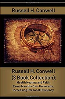 Russell H. Conwell (3 Book Collection): Health Healing and Faith, Every Man His Own University, Increasing Personal Efficiency