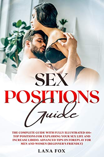 Sex Positions Guide: The Complete Guide with Fully Illustrated 101+ Top Positions for Exploding your Sex Life and Increase Libido. Advanced Tips on Foreplay for Men and Women (Beginner's Friendly).