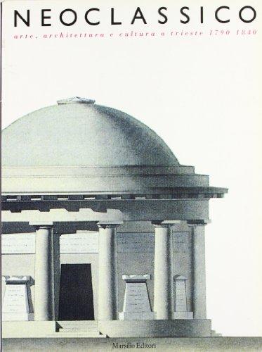Neoclassico. Arte, architettura e cultura a Trieste (1790-1840)