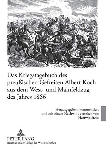 Das Kriegstagebuch des preußischen Gefreiten Albert Koch aus dem West- und Mainfeldzug des Jahres 1866: Herausgegeben, kommentiert und mit einem Nachwort versehen von Hartwig Stein