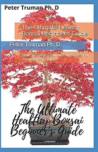 The Ultimate Healthy Bonsai Beginner's Guide: How To Grow, Cultivate And Care For Your Bonsai Trees