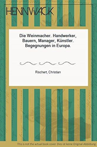 Die Weinmacher - Handwerker, Bauern, Manager, Künstler ; Begegnungen in Europa.