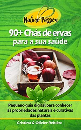 90+ Chás de ervas para a sua saúde: Pequeno guia digital para conhecer as propriedades naturais e curativas das plantas (Nature Passion Livro 3) (Portuguese Edition)