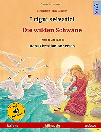 I cigni selvatici – Die wilden Schwäne. Libro per bambini bilingue tratto da una fiaba di Hans Christian Andersen (italiano – tedesco)