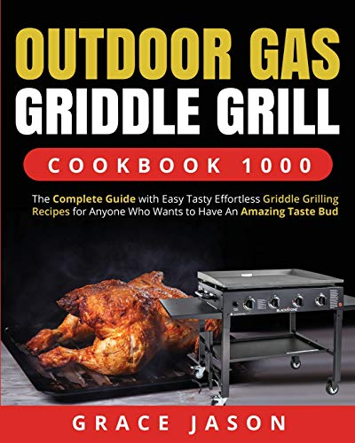 Outdoor Gas Griddle Grill Cookbook 1000: The Complete Guide with Easy Tasty Effortless Griddle Grilling Recipes for Anyone Who Wants to Have An Amazing Taste Bud