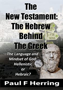 The New Testament: The Hebrew Behind The Greek: The Language and Mindset of God: Hebraic or Hellenistic? by [Paul F Herring]
