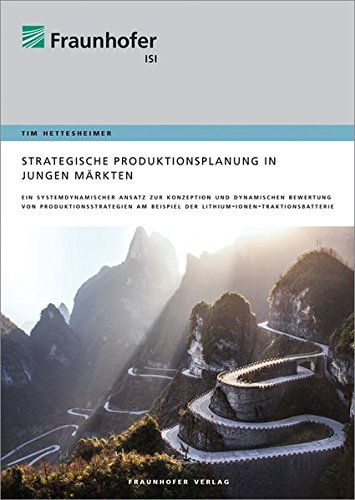 Strategische Produktionsplanung in jungen Märkten.: Ein systemdynamischer Ansatz zur Konzeption und dynamischen Bewertung von Produktionsstrategien am Beispiel der Lithium-Ionen-Traktionsbatterie.