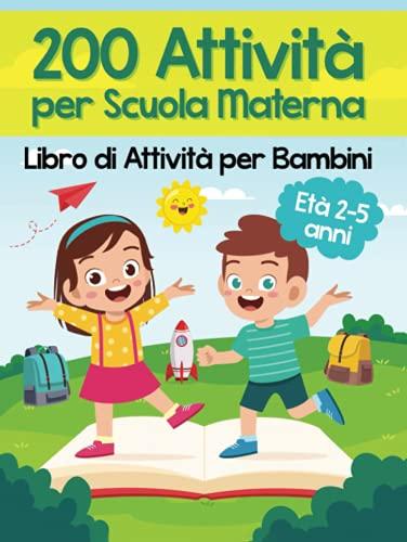 200 Attività per Scuola Materna - Libro di Attività per Bambini: Oltre 200 Pagine di Giochi Educativi ed Esercizi per Imparare Divertendosi | Età Prescolare 2-5 anni
