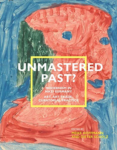 Unmastered Past? Modernism in Nazi Germany: Art, Art Trade, Curatorial Practice