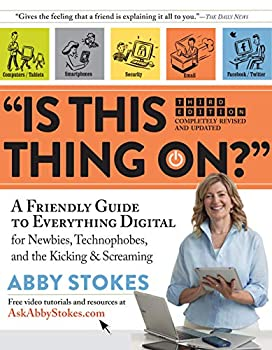 Is This Thing On?   A Friendly Guide to Everything Digital for Newbies Technophobes and the Kicking & Screaming