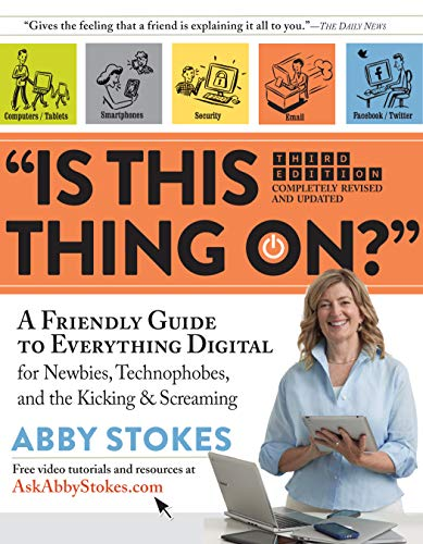 """Is This Thing On?"": A Friendly Guide to Everything Digital for Newbies, Technophobes, and the Kicking & Screaming"