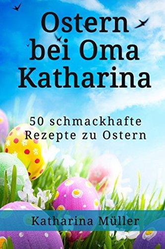 Ostern mit Oma Katharina: 50 schmackhafte Rezepte zu Ostern