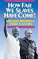 How Far We Slaves Have Come!: South Africa and Cuba in Today's World (The Cuban Revolution in World Politics)