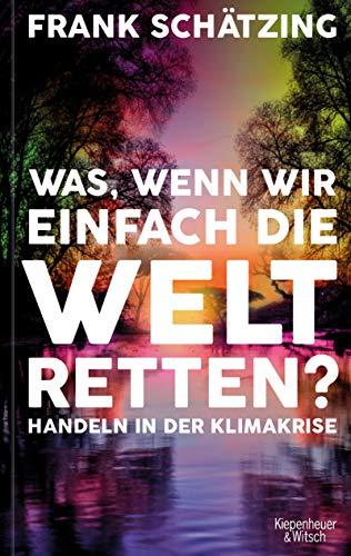 Buchseite und Rezensionen zu 'Was, wenn wir einfach die Welt retten?: Handeln in der Klimakrise' von Frank Schätzing