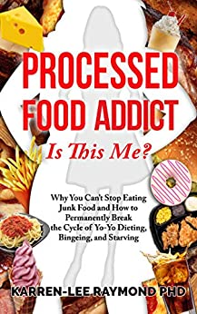 Processed Food Addict: Is This Me? Why You Can't Stop Eating Junk Food and How to Permanently Break the Cycle of Yo-Yo Dieting, Bingeing, and Starving by [Karren-Lee Raymond PhD]
