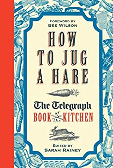 How to Jug a Hare: The Telegraph Book of the Kitchen by [Sarah Rainey, Bee Wilson]