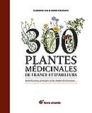 300 plantes médicinales de France et d'ailleurs - Identification, principes actifs, modes d'utilisation…