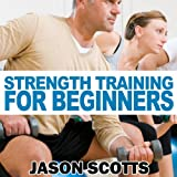 Strength Training for Beginners: A Start Up Guide to Getting in Shape Easily Now! (Ultimate How To Guides) - Jason Scotts
