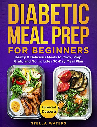 Diabetic Meal Prep For Beginners: Easy & Delicious Meals to Cook, Prep, Grab, and Go - Diabetic Cookbook to Prevent and Reverse Diabetes for Smart People with 30-Day Meal Plan + Special Desserts