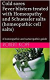 Cold sores Fever blisters treated with Homeopathy and Schuessler salts (homeopathic cell salts): A homeopathic and naturopathic guide
