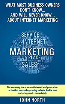 What Most Business Owners Don't Know And Will Never Know About Internet Marketing: Discover many low cost internet lead generation tactics that you can ... Linkedin, Facebook and Email Marketing) by [John North, Peter Lawson]