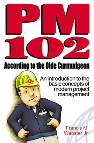 PM 102 According to the Olde Curmudgeon: An Introduction to the Basic Concepts of Modern Project Management